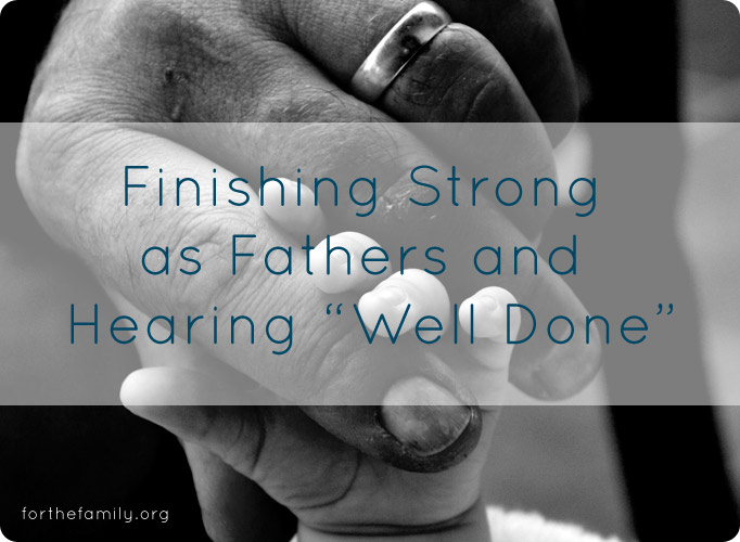 "Finishing Strong as Fathers and Hearing ""Well Done"""