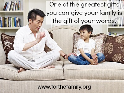 Words matter.  One of the greatest gifts you can give your family is the gift of your words.
