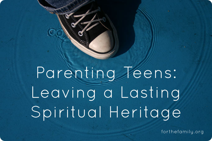 Parenting Teens: Leaving a Lasting Spiritual Heritage