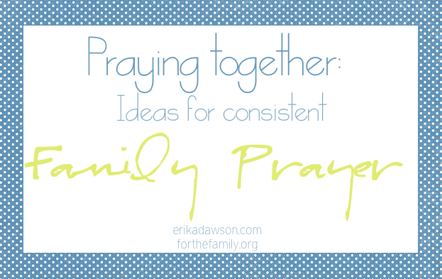 Praying Together: Ideas for Consistent Family Prayer