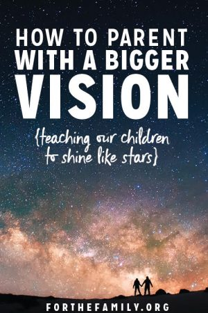 How to Parent with a Bigger Vision {teaching our children to shine like stars}