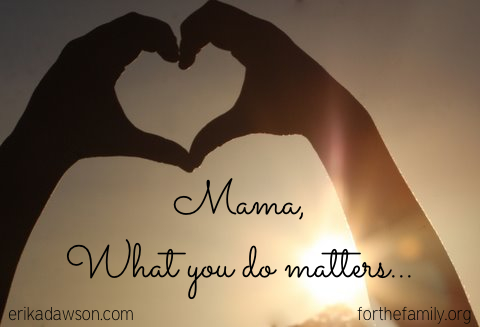 Mama, What you do matters