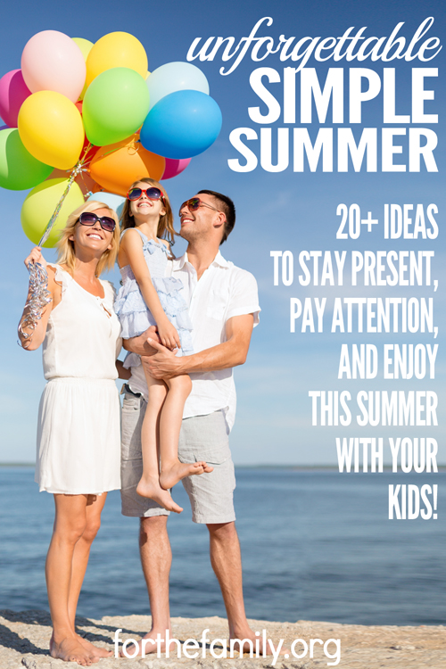 "Want to have an unforgettable yet simple summer? Here are 20+ ideas to help you stay present, pay attention and enjoy this summer with your kids! Remember, it's not about the ""big memories."" Everyday memories, made in the rhythm and routine of life, can be some of your kids' best memories."
