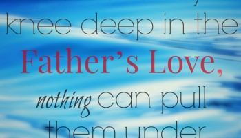 knee deep in the Father's love