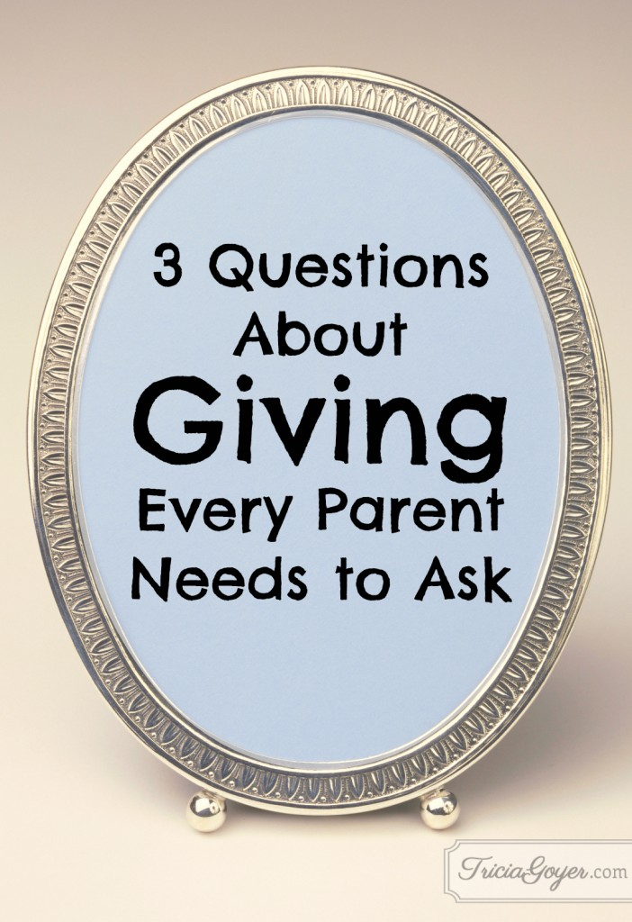 3 Questions About Giving Every Parent Needs to Ask - Tricia Goyer - ForTheFamily.org