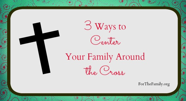 3 ways to center your family around the cross
