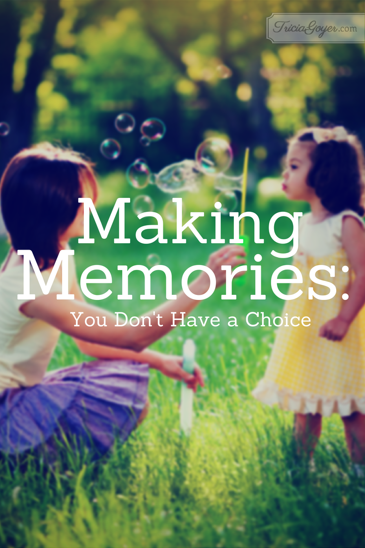 Making Memories: You Don't Have a Choice - TriciaGoyer.com