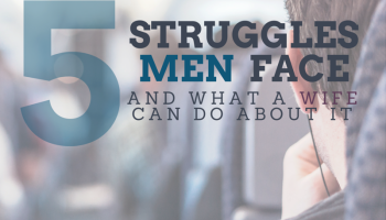 5 Struggles Men face and what a WIFE can do about it