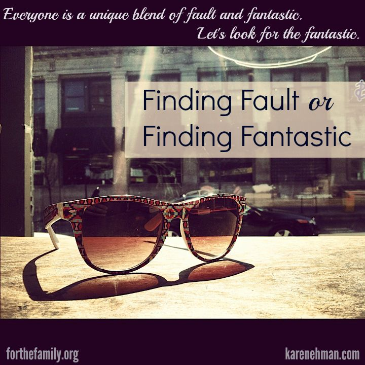 Everyone is a unique blend of fault and fantastic. Let's look for the fantastic.