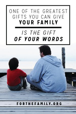 One of the Greatest Gifts You Can Give Your Family is the Gift of Your Words