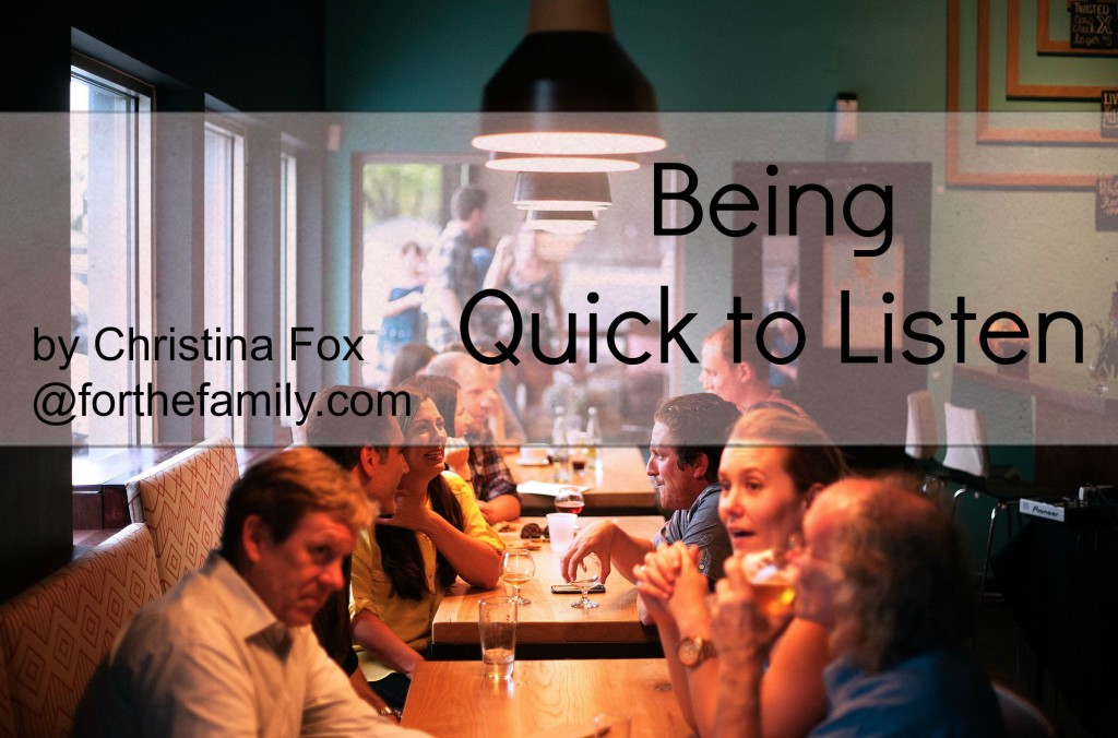 """Are you a good listener? Would your children say so? In a world of constant urgency and distractions, how can we show our families that we hear them and know them by our responses?  Here are five ways to be """"quick to listen"""" and love those around you."""