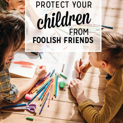 5 Ways to Protect Your Children from Foolish Friends