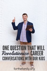 One Question That Will Revolutionize Career Conversations With Our Kids