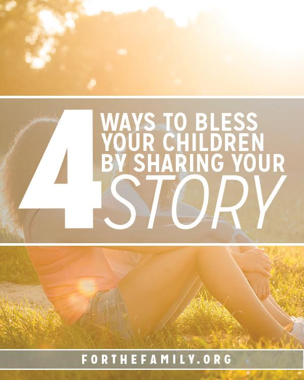 4 Ways You Bless Your Children by Telling Your Story