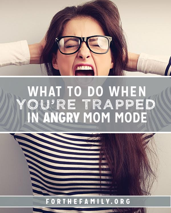 "What to Do When You're Trapped in ""Angry Mom"" Mode"