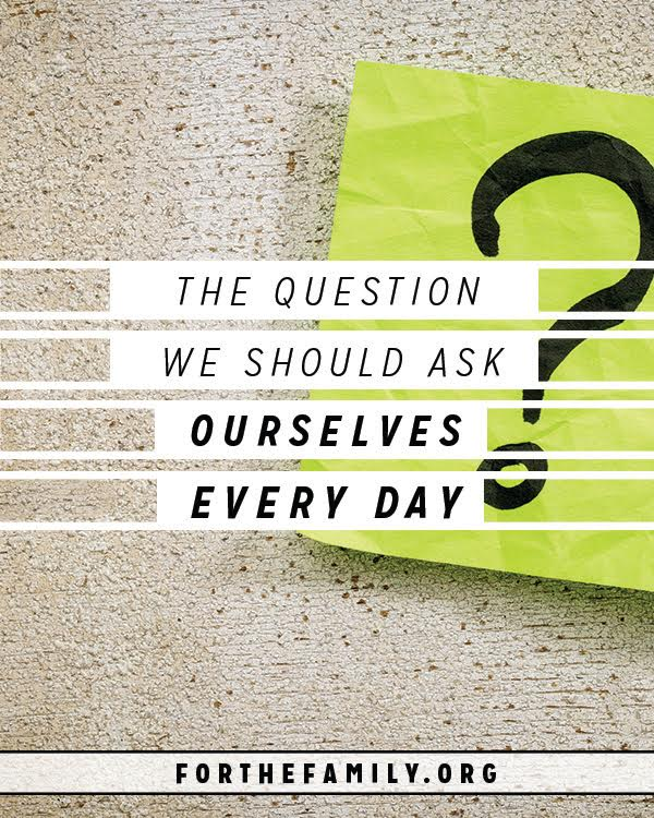 The Question We Should Ask Ourselves Every Day - for the ...