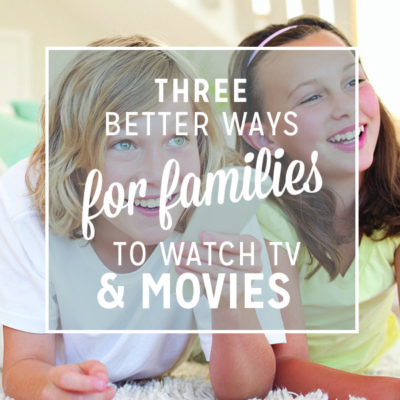 3 Better Ways for Families to Watch TV and Movies