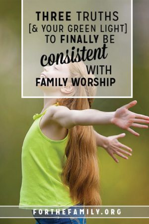 3 Truths (+ your Green Light) to Finally be Consistent with Family Worship