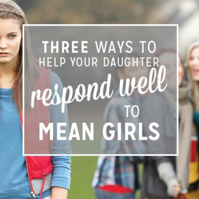 3 Ways to Help Your Daughter Respond Well to Mean Girls