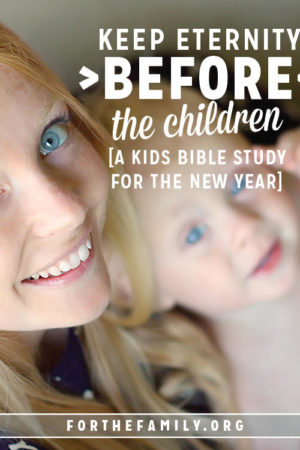 Keep Eternity Before The Children {a kids bible study for the new year}