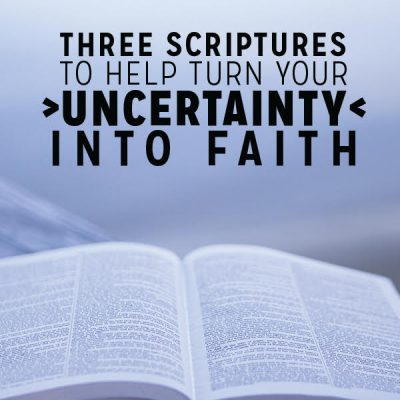 3 Scriptures to Help Turn Your Uncertainty into Faith