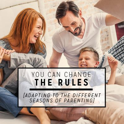 You Can Change the Rules (Adapting to the Different Seasons of Parenting)