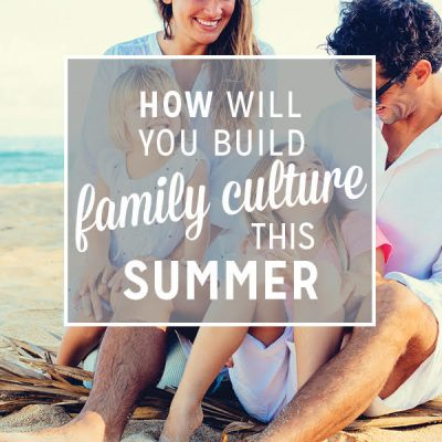 How Will You Build Family Culture This Summer?