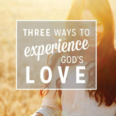 3 Ways to Experience God's Love