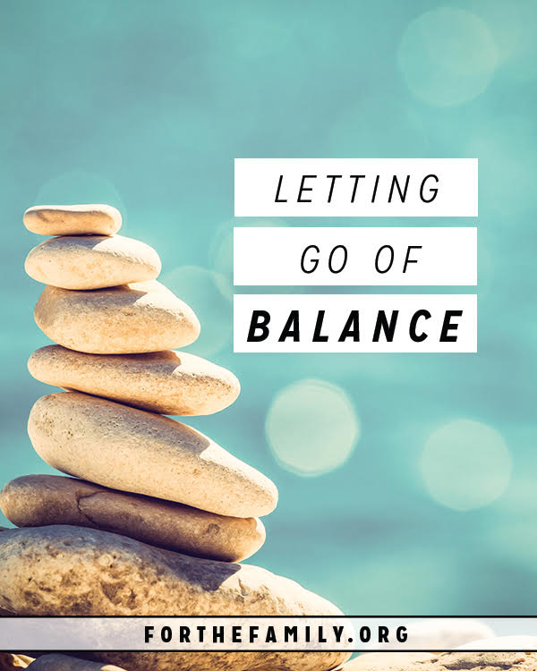 Are you one wrong step away from being completely overwhelmed? Many of us try and balance too much as parents and end up toppling right over. Here's how to cut back and make room for God to lead you into all that you choose to carry.