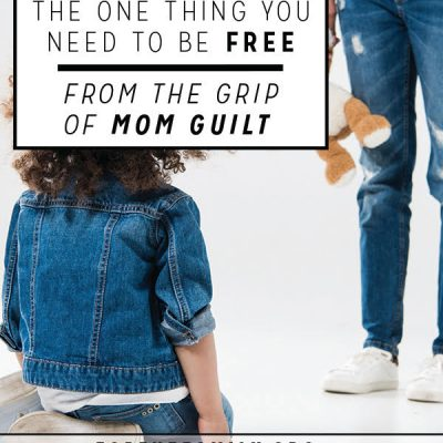 The one thing you need to be free from the grip of mom guilt