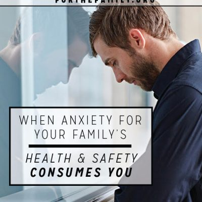 When Anxiety for Your Family's Health & Safety Consumes You