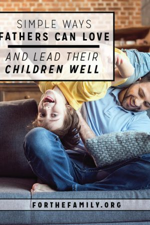 Simple Ways Fathers Can Love and Lead Their Children Well