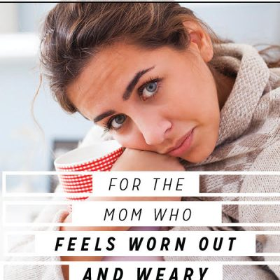 For the Mom Who Feels Worn Out and Weary