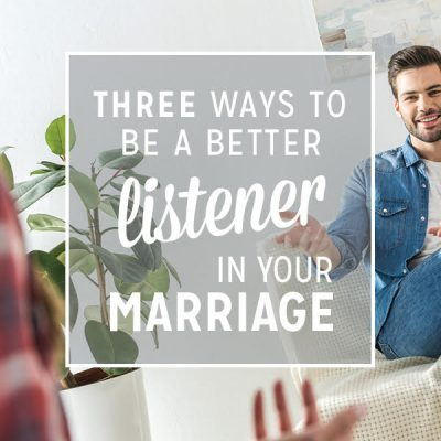 Three Ways to Be a Better Listener in Your Marriage