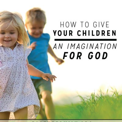 How to Give Your Children an Imagination for God