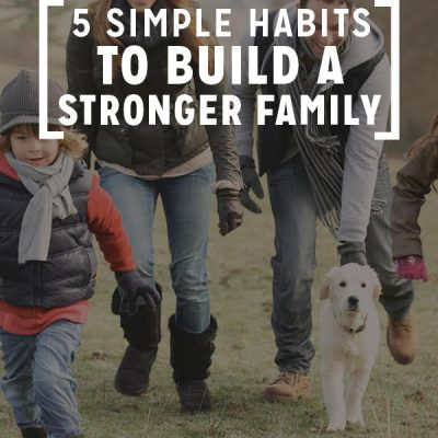 5 Simple Habits to Build a Stronger Family