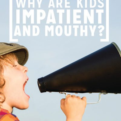 Why Are Kids Impatient and Mouthy?