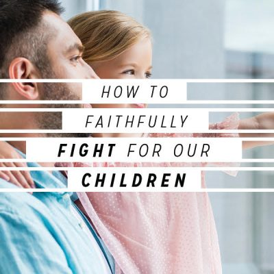 How To Faithfully Fight For Our Children