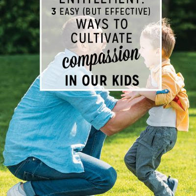 Eliminate Entitlement : 3 Easy (but effective) Ways to Cultivate Compassion in our Kids