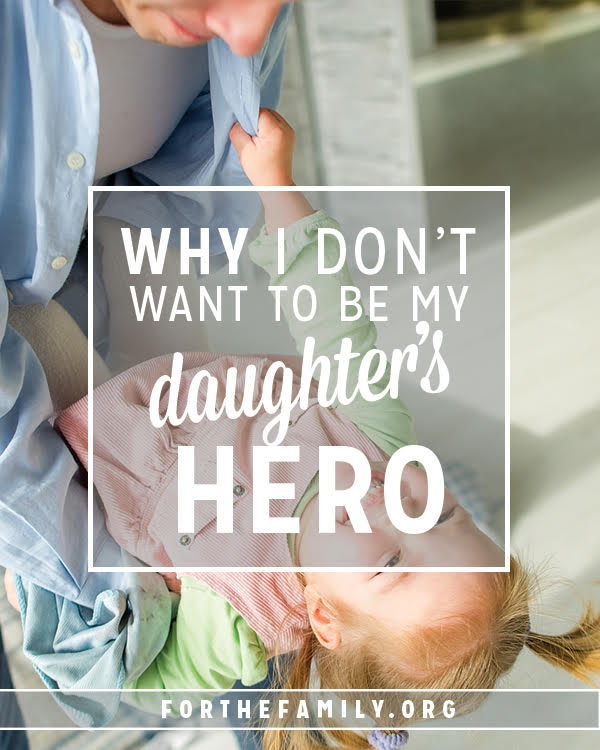 Why I Don't Want To Be My Daughter's Hero