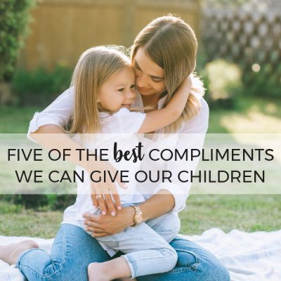 Five of the Best Compliments We Can Give Our Children