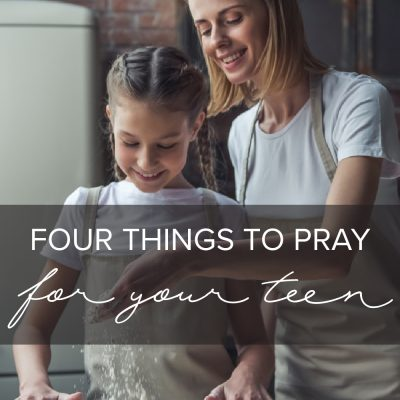 Four Things to Pray for Your Teen
