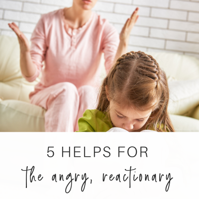 5 Helps for the Angry, Reactionary Mom