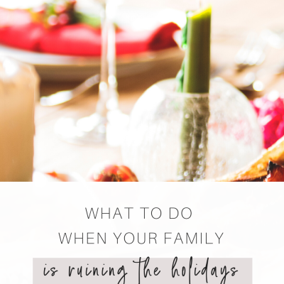 What to do When Your Family is Ruining the Holidays
