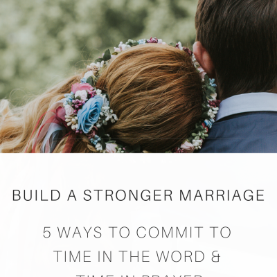 Build A Stronger Marriage: 5 Ways to Commit To Time In The Word & Time In Prayer