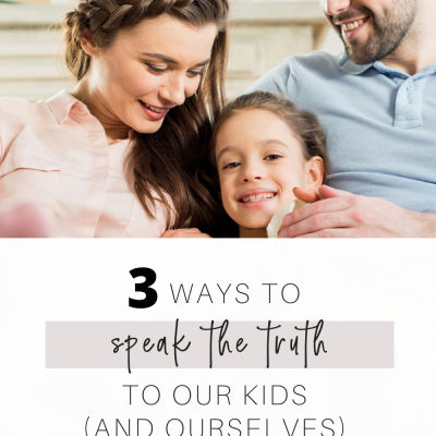 Three Ways to Speak the Truth To Our Kids (and ourselves) Every Day