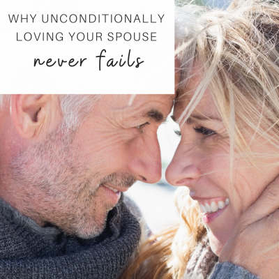 Why Unconditionally Loving Your Spouse Never Fails