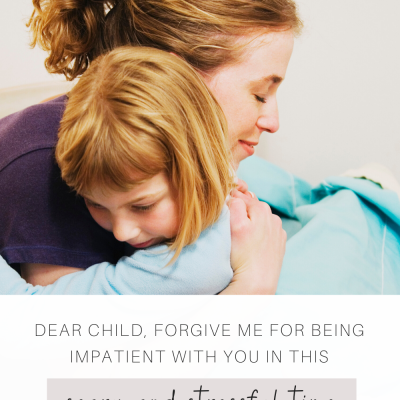 Dear Child, Forgive me for being impatient with you in this scary and stressful time