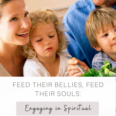 Feed their Bellies, Feed their Souls: Engaging in Spiritual Conversations with your Children
