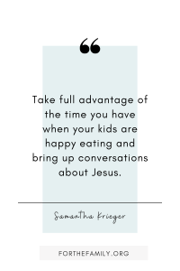 """Take full advantage of the time you have when your kids are happy eating and bring up conversations about Jesus!"" Samantha Krieger"